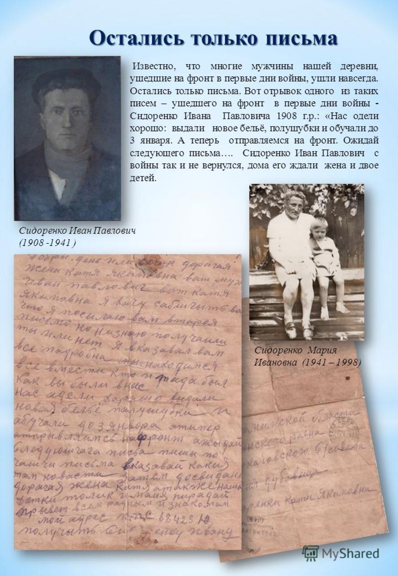 Остались только письма Известно, что многие мужчины нашей деревни, ушедшие на фронт в первые дни войны, ушли навсегда. Остались только письма. Вот отрывок одного из таких писем – ушедшего на фронт в первые дни войны - Сидоренко Ивана Павловича 1908 г