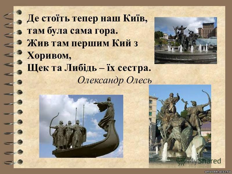 Де стоїть тепер наш Київ, там була сама гора. Жив там першим Кий з Хоривом, Щек та Либідь – їх сестра. Олександр Олесь