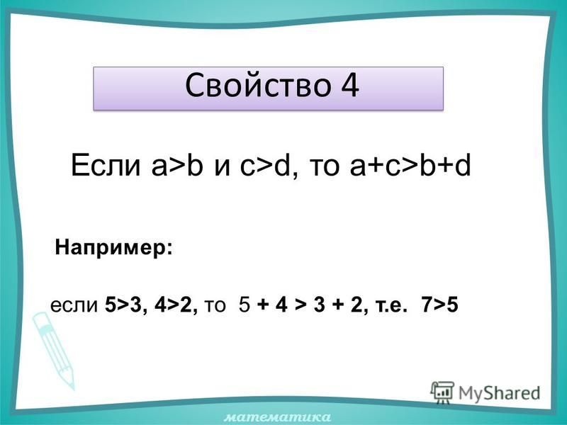 математика Свойство 4 Например: Если а>b и с>d, то а+c>b+d если 5>3, 4>2, то 5 + 4 > 3 + 2, т.е. 7>5