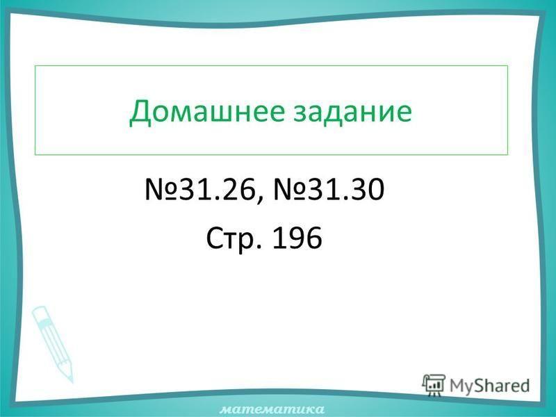 математика Домашнее задание 31.26, 31.30 Стр. 196