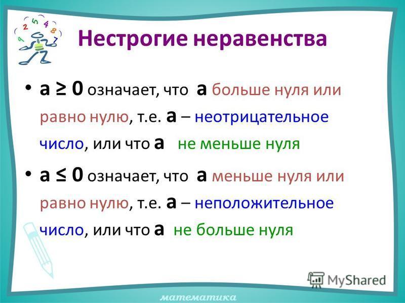 математика Нестрогие неравенства а 0 означает, что а больше нуля или равно нулю, т.е. а – неотрицательное число, или что а не меньше нуля а 0 означает, что а меньше нуля или равно нулю, т.е. а – неположительное число, или что а не больше нуля