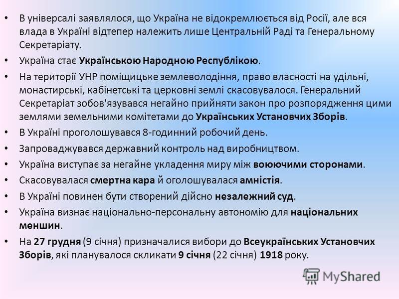 В універсалі заявлялося, що Україна не відокремлюється від Росії, але вся влада в Україні відтепер належить лише Центральній Раді та Генеральному Секретаріату. Україна стає Українською Народною Республікою. На території УНР поміщицьке землеволодіння,