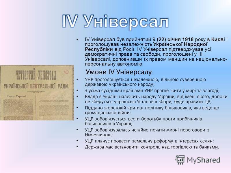 IV Універсал був прийнятий 9 (22) січня 1918 року в Києві і проголошував незалежність Української Народної Республіки від Росії. IV Універсал підтверджував усі демократичні права та свободи, проголошені у III Універсалі, доповнивши їх правом меншин н