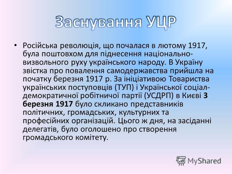 Російська революція, що почалася в лютому 1917, була поштовхом для піднесення національно- визвольного руху українського народу. В Україну звістка про повалення самодержавства прийшла на початку березня 1917 р. За ініціативою Товариства українських п