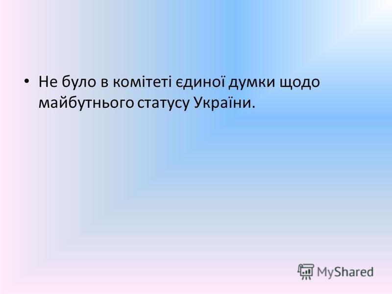 Не було в комітеті єдиної думки щодо майбутнього статусу України.