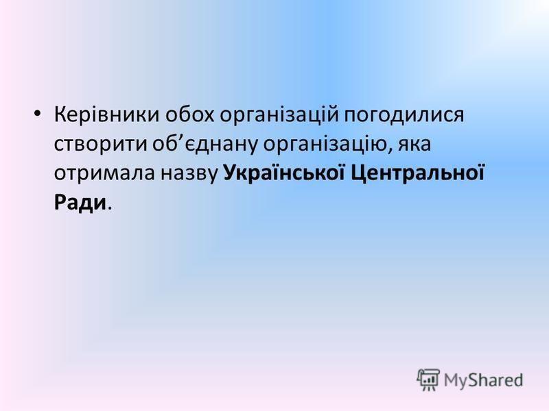 Керівники обох організацій погодилися створити обєднану організацію, яка отримала назву Української Центральної Ради.