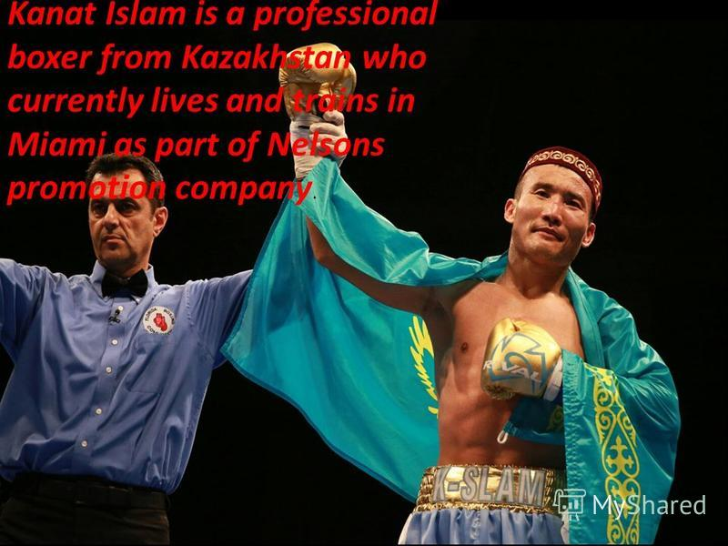 Kanat Islam is a professional boxer from Kazakhstan who currently lives and trains in Miami as part of Nelsons promotion company.