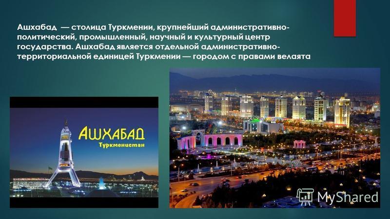Ашхабад столица Туркмении, крупнейший административно- политический, промышленный, научный и культурный центр государства. Ашхабад является отдельной административно- территориальной единицей Туркмении городом с правами велаята