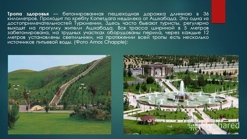 Тропа здоровья бетонированная пешеходная дорожка длинною в 36 километров. Проходит по хребту Копетдага недалеко от Ашхабада. Это одна из достопримечательностей Туркмении. Здесь часто бывают туристы, регулярно выходят на прогулку жители Ашхабада. Вся