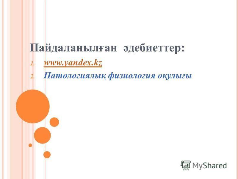 Пайдаланылған әдебиеттер: 1. www.yandex.kz www.yandex.kz 2. Патологиялық физиология оқулығы