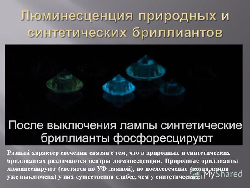 Разный характер свечения связан с тем, что в природных и синтетических бриллиантах различаются центры люминесценции. Природные бриллианты люминесцируют ( светятся по УФ лампой ), но послесвечение ( когда лампа уже выключена ) у них существенно слабее