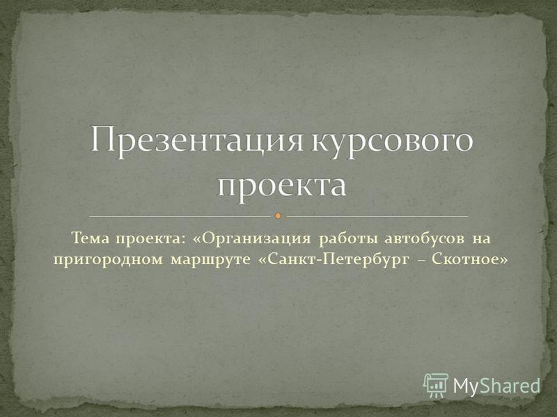 Тема проекта: «Организация работы автобусов на пригородном маршруте «Санкт-Петербург – Скотное»