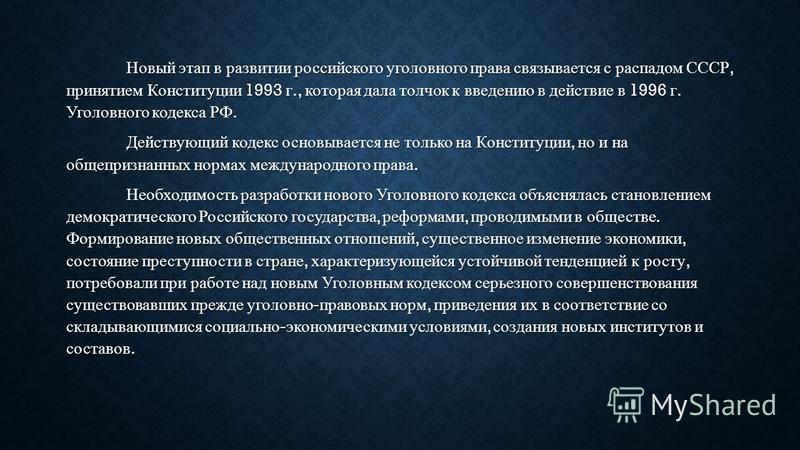 Новый этап в развитии российского уголовного права связывается с распадом СССР, принятием Конституции 1993 г., которая дала толчок к введению в действие в 1996 г. Уголовного кодекса РФ. Действующий кодекс основывается не только на Конституции, но и н