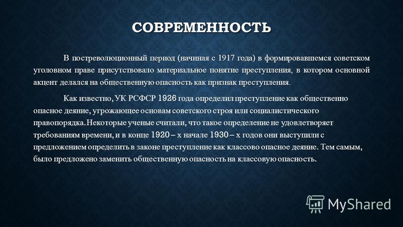 СОВРЕМЕННОСТЬ В постреволюционный период (начиная с 1917 года) в формировавшемся советском уголовном праве присутствовало материальное понятие преступления, в котором основной акцент делался на общественную опасность как признак преступления. Как изв