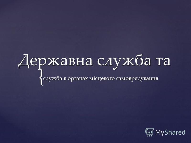 { Державна служба та служба в органах місцевого самоврядування