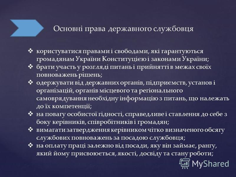 Основні права державного службовця користуватися правами і свободами, які гарантуються громадянам України Конституцією і законами України; брати участь у розгляді питань і прийнятті в межах своїх повноважень рішень; одержувати від державних органів,