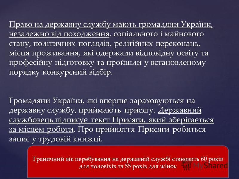 Право на державну службу мають громадяни України, незалежно від походження, соціального і майнового стану, політичних поглядів, релігійних переконань, місця проживання, які одержали відповідну освіту та професійну підготовку та пройшли у встановленом