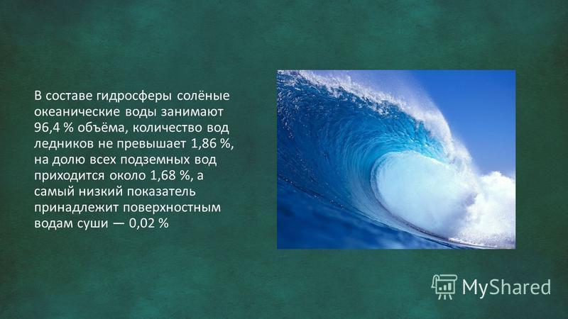 В составе гидросферы солёные океанические воды занимают 96,4 % объёма, количество вод ледников не превышает 1,86 %, на долю всех подземных вод приходится около 1,68 %, а самый низкий показатель принадлежит поверхностным водам суши 0,02 %