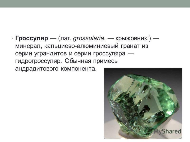Гроссуляр (лат. grossularia, крыжовник,) минерал, кальциево-алюминиевый гранат из серии уграндитов и серии гроссуляра гидрогроссуляр. Обычная примесь андрадит нового компонента.