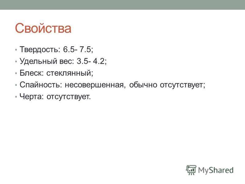 Свойства Твердость: 6.5- 7.5; Удельный вес: 3.5- 4.2; Блеск: стеклянный; Спайность: несовершенная, обычно отсутствует; Черта: отсутствует.