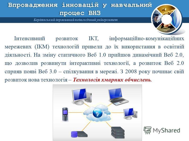Впровадження інновацій у навчальний процес ВНЗ Інтенсивний розвиток ІКТ, інформаційно-комунікаційних мережевих (ІКМ) технологій привели до їх використання в освітній діяльності. На зміну статичного Веб 1.0 прийшов динамічний Веб 2.0, що дозволив розв