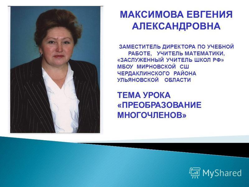 МАКСИМОВА ЕВГЕНИЯ АЛЕКСАНДРОВНА ЗАМЕСТИТЕЛЬ ДИРЕКТОРА ПО УЧЕБНОЙ РАБОТЕ, УЧИТЕЛЬ МАТЕМАТИКИ, «ЗАСЛУЖЕННЫЙ УЧИТЕЛЬ ШКОЛ РФ» МБОУ МИРНОВСКОЙ СШ ЧЕРДАКЛИНСКОГО РАЙОНА УЛЬЯНОВСКОЙ ОБЛАСТИ ТЕМА УРОКА «ПРЕОБРАЗОВАНИЕ МНОГОЧЛЕНОВ»