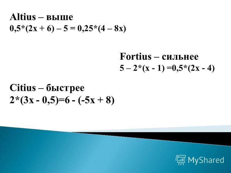 Altius – выше 0,5*(2 х + 6) – 5 = 0,25*(4 – 8 х) Fortius – сильнее 5 – 2*(х - 1) =0,5*(2 х - 4) Сitius – быстрее 2*(3 х - 0,5)=6 - (-5 х + 8)