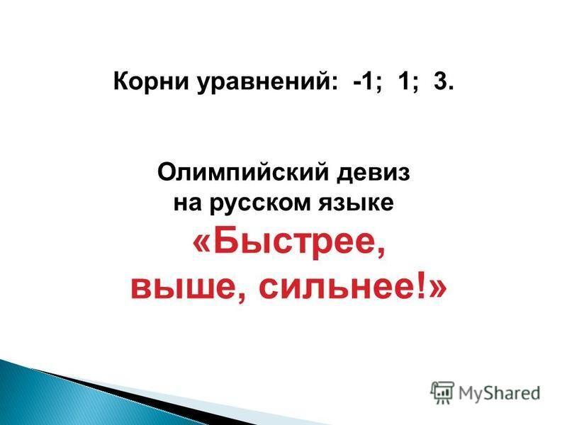 Корни уравнений: -1; 1; 3. Олимпийский девиз на русском языке «Быстрее, выше, сильнее!»