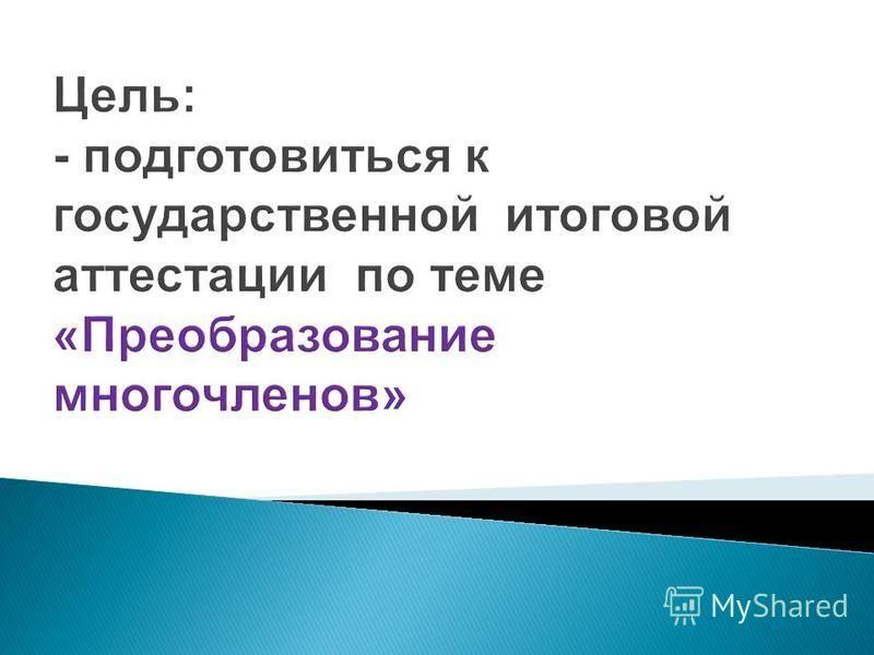 Цель: - подготовиться к государственной итоговой аттестации по теме «Преобразование многочленов»