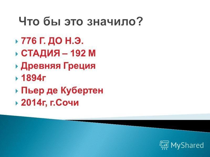 Что бы это значило? 776 Г. ДО Н.Э. СТАДИЯ – 192 М Древняя Греция 1894 г Пьер де Кубертен 2014 г, г.Сочи