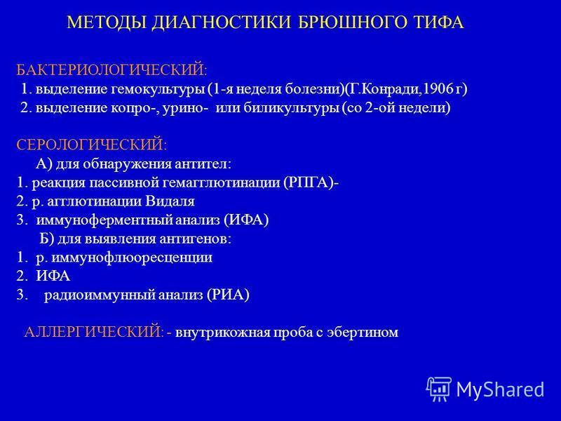 БАКТЕРИОЛОГИЧЕСКИЙ: 1. выделение гемокультуры (1-я неделя болезни)(Г.Конради,1906 г) 2. выделение копро-, юрино- или били культуры (со 2-ой недели) СЕРОЛОГИЧЕСКИЙ: А) для обнаружения антител: 1. реакция пассивной гемагглютинации (РПГА)- 2. р. агглюти