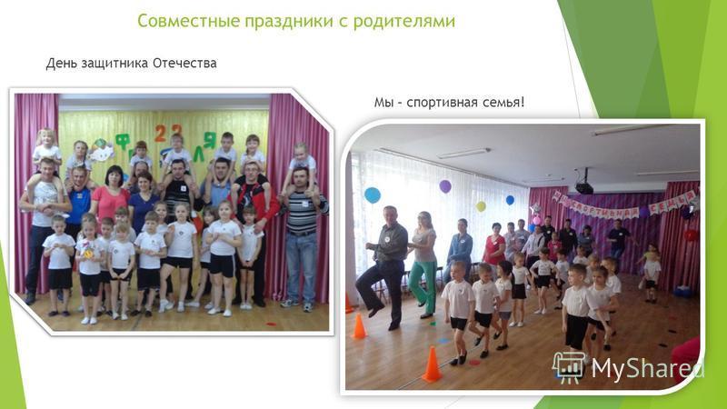 Совместные праздники с родителями День защитника Отечества Мы – спортивная семья!