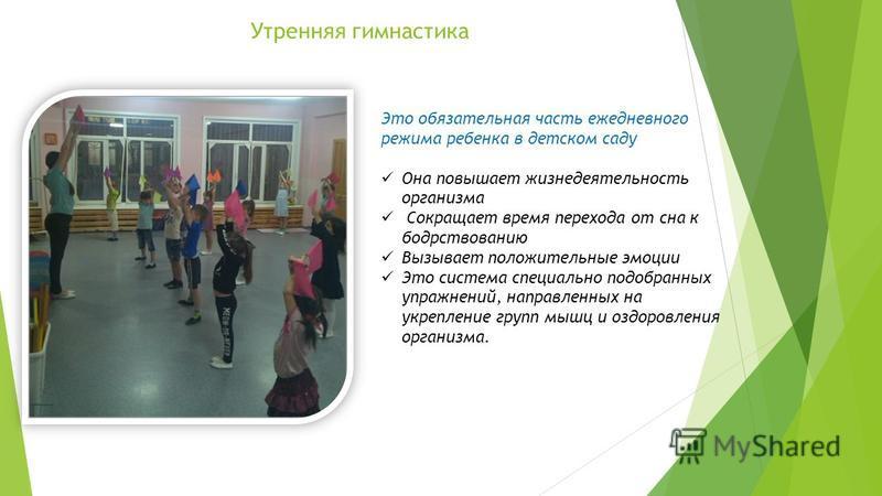 Утренняя гимнастика Это обязательная часть ежедневного режима ребенка в детском саду Она повышает жизнедеятельность организма Сокращает время перехода от сна к бодрствованию Вызывает положительные эмоции Это система специально подобранных упражнений,