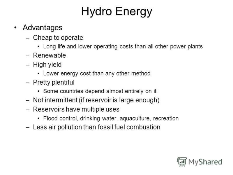 Hydro Energy Advantages –Cheap to operate Long life and lower operating costs than all other power plants –Renewable –High yield Lower energy cost than any other method –Pretty plentiful Some countries depend almost entirely on it –Not intermittent (
