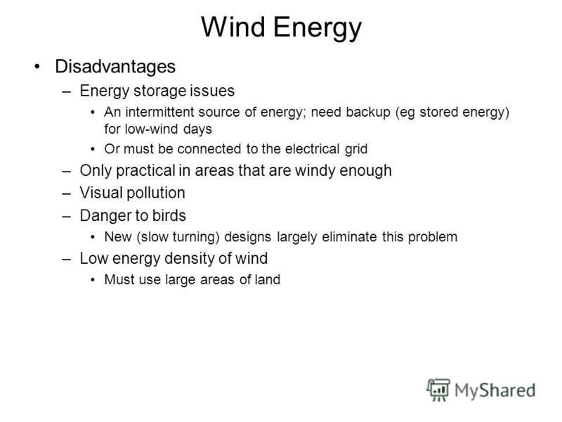 Wind Energy Disadvantages –Energy storage issues An intermittent source of energy; need backup (eg stored energy) for low-wind days Or must be connected to the electrical grid –Only practical in areas that are windy enough –Visual pollution –Danger t