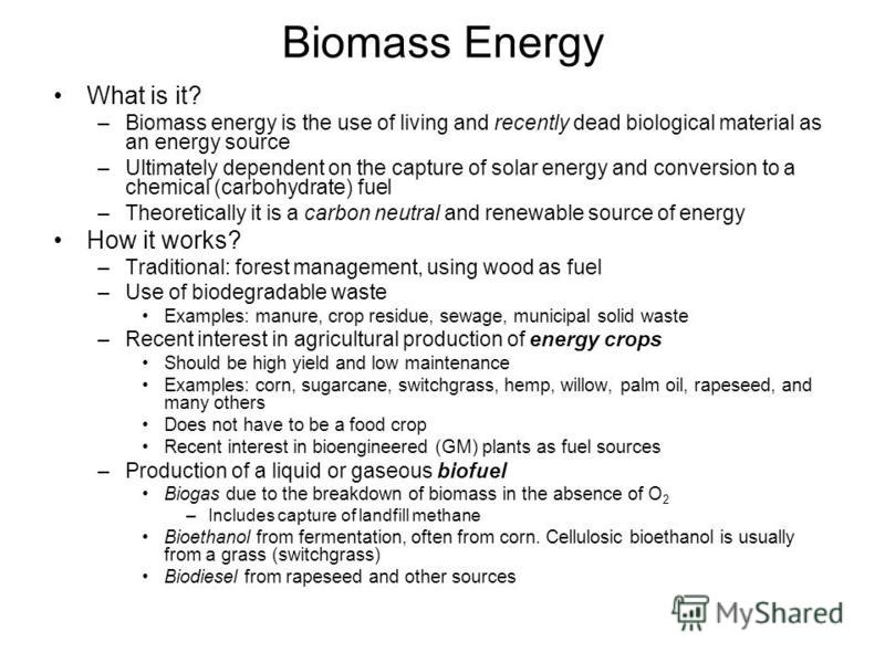Biomass Energy What is it? –Biomass energy is the use of living and recently dead biological material as an energy source –Ultimately dependent on the capture of solar energy and conversion to a chemical (carbohydrate) fuel –Theoretically it is a car