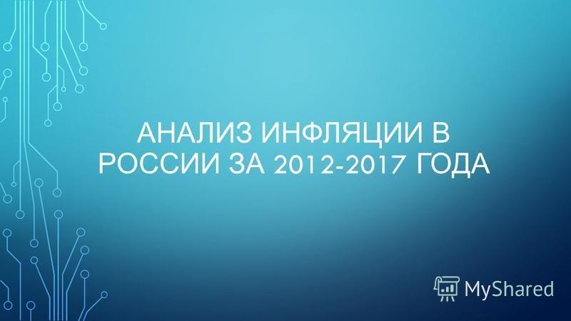 АНАЛИЗ ИНФЛЯЦИИ В РОССИИ ЗА 2012-2017 ГОДА