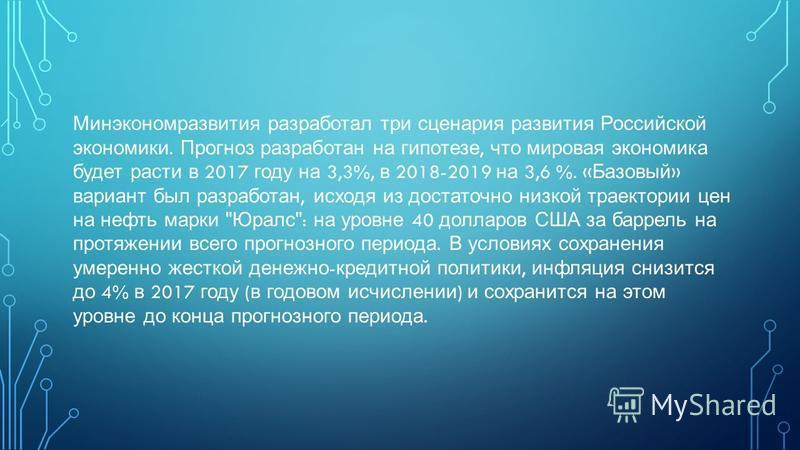 Минэкономразвития разработал три сценария развития Российской экономики. Прогноз разработан на гипотезе, что мировая экономика будет расти в 2017 году на 3,3%, в 2018-2019 на 3,6 %. « Базовый » вариант был разработан, исходя из достаточно низкой трае