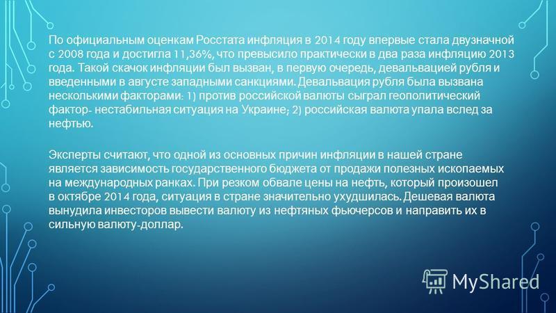 По официальным оценкам Росстата инфляция в 2014 году впервые стала двузначной с 2008 года и достигла 11,36%, что превысило практически в два раза инфляцию 2013 года. Такой скачок инфляции был вызван, в первую очередь, девальвацией рубля и введенными