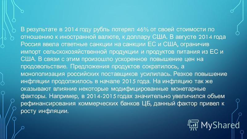 В результате в 2014 году рубль потерял 46% от своей стоимости по отношению к иностранной валюте, к доллару США. В августе 2014 года Россия ввела ответные санкции на санкции ЕС и США, ограничив импорт сельскохозяйственной продукции и продуктов питания