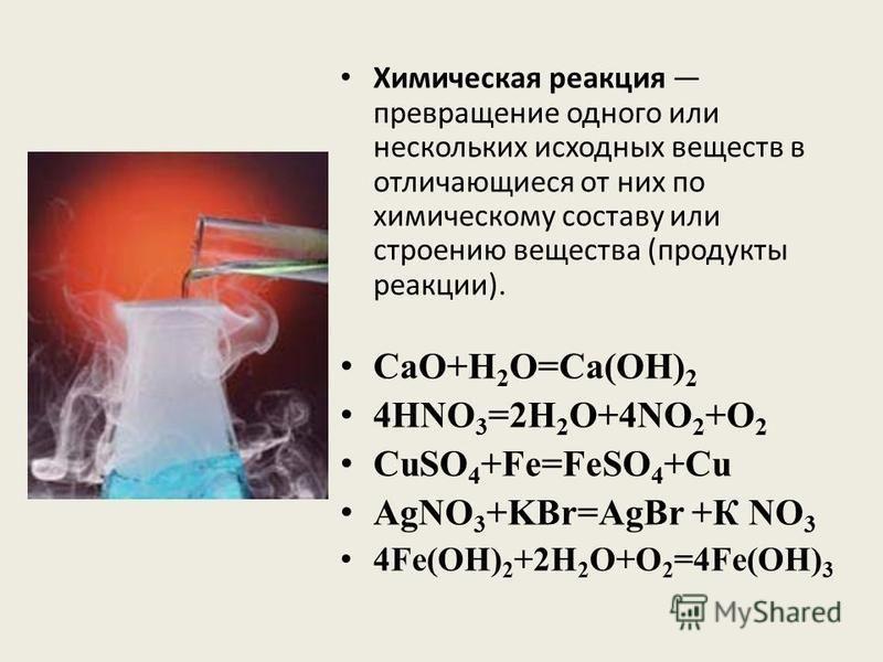 Химическая реакция превращение одного или нескольких исходных веществ в отличающиеся от них по химическому составу или строению вещества (продукты реакции). CaO+H 2 O=Ca(OH) 2 4HNO 3 =2H 2 O+4NO 2 +O 2 CuSO 4 +Fe=FeSO 4 +Cu AgNO 3 +KBr=AgBr +К NO 3 4