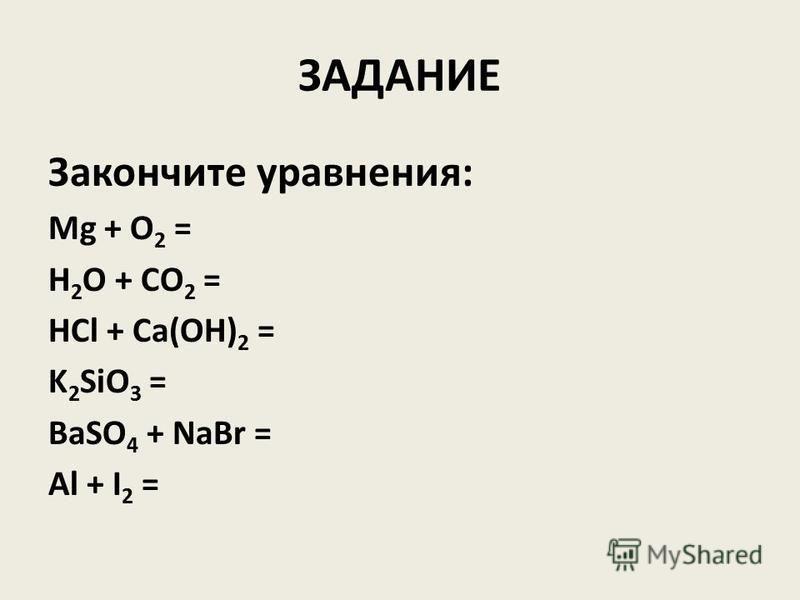 ЗАДАНИЕ Закончите уравнения: Mg + O 2 = H 2 O + CO 2 = HCl + Ca(OH) 2 = K 2 SiO 3 = BaSO 4 + NaBr = Al + I 2 =