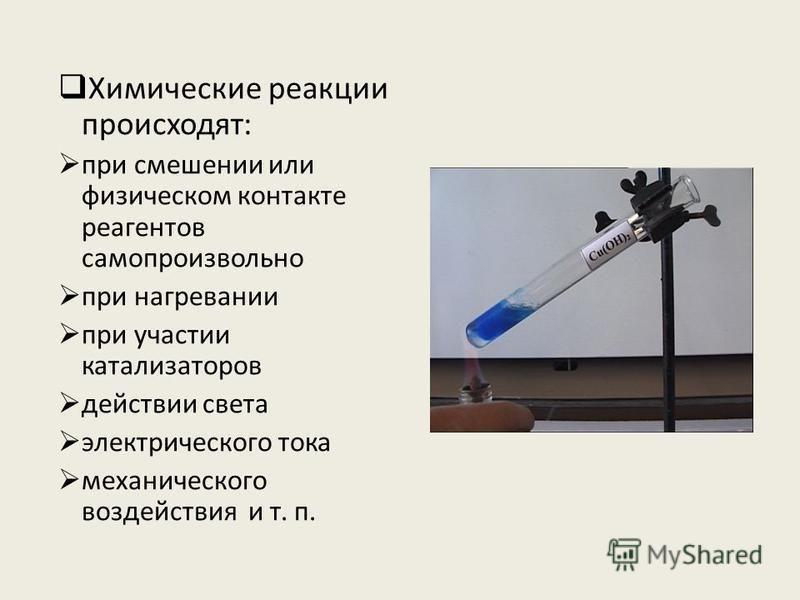Химические реакции происходят: при смешении или физическом контакте реагентов самопроизвольно при нагревании при участии катализаторов действии света электрического тока механического воздействия и т. п.