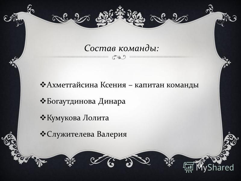 Состав команды : Ахметгайсина Ксения – капитан команды Богаутдинова Динара Кумукова Лолита Служителева Валерия