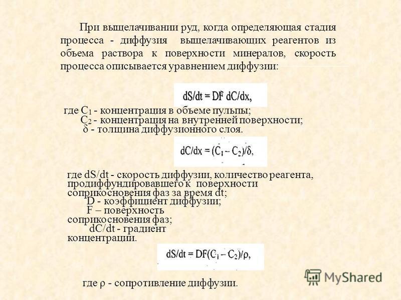 При выщелачивании руд, когда определяющая стадия процесса - диффузия выщелачивающих реагентов из объема раствора к поверхности минералов, скорость процесса описывается уравнением диффузии: где dS/dt - скорость диффузии, количество реагента, продиффун