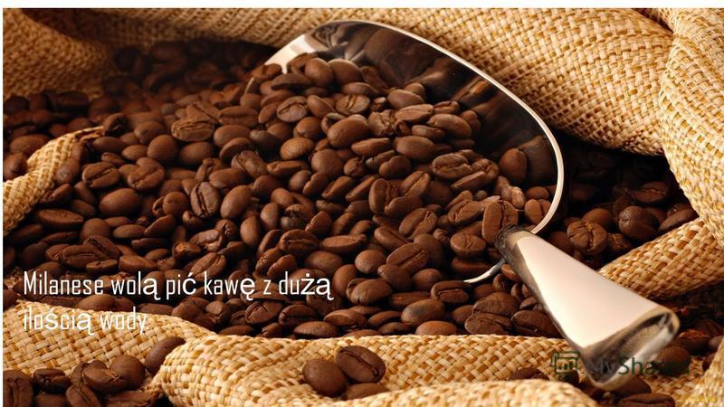 Milanese wol ą pi ć kaw ę z du żą ilo ś ci ą wody.