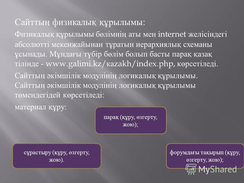 Сайттың физикалық құрбылымы : Физикалық құрбылымы бөлімнің аты мен internet желісінадекі абсолютті мекенжайынан тұратын иерархиялық схеманы ұсынады. Мұнадағы түбір бөлім болып басты парақ қазақ тілінаде - www.galimi.kz/ ка zakh/index.php, көрсетіледі