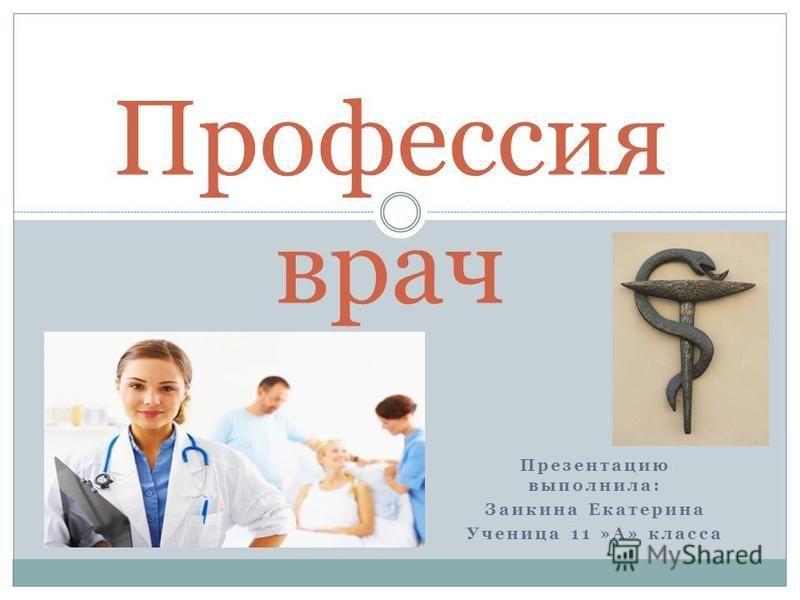 Презентацию выполнила: Заикина Екатерина Ученица 11 »А» класса Профессия врач