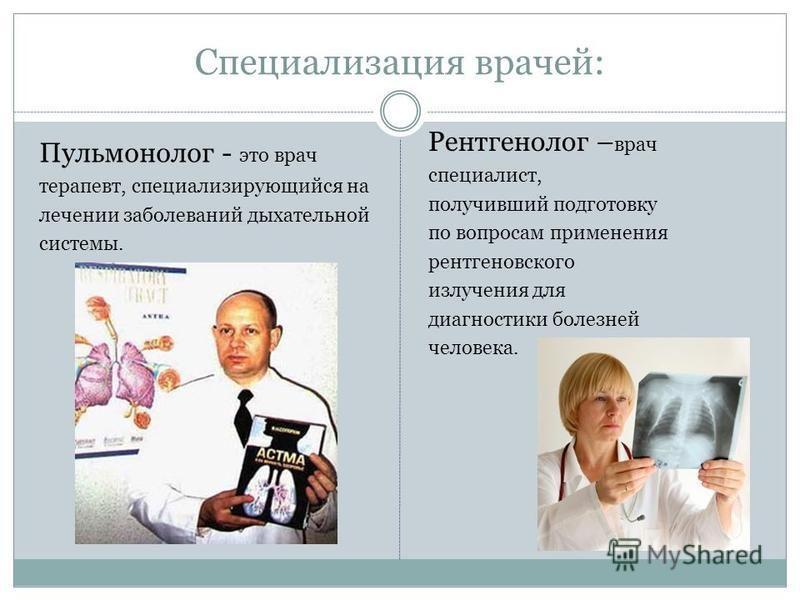 Специализация врачей: Пульмонолог - это врач терапевт, специализирующийся на лечении заболеваний дыхательной системы. Рентгенолог – врач специалист, получивший подготовку по вопросам применения рентгеновского излучения для диагностики болезней челове