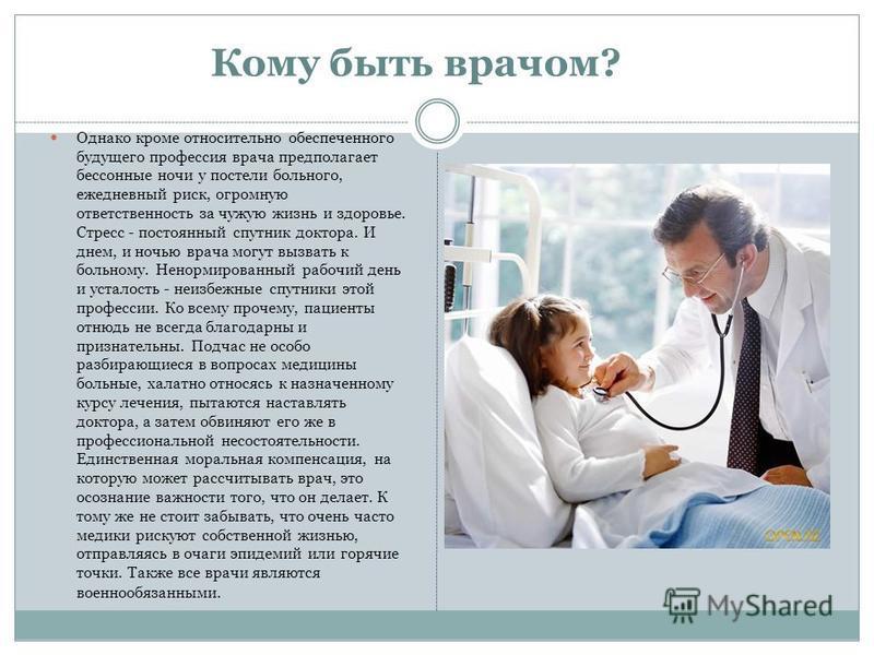 Однако кроме относительно обеспеченного будущего профессия врача предполагает бессонные ночи у постели больного, ежедневный риск, огромную ответственность за чужую жизнь и здоровье. Стресс - постоянный спутник доктора. И днем, и ночью врача могут выз